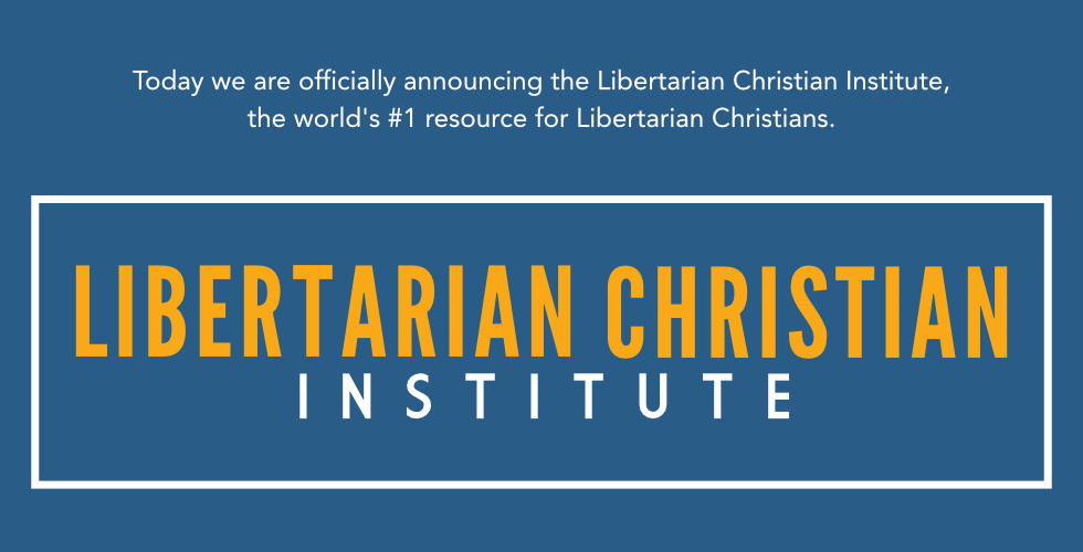 Introducing The Libertarian Christian Institute