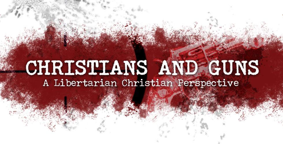 Christians And Guns: A Libertarian Christian Perspective